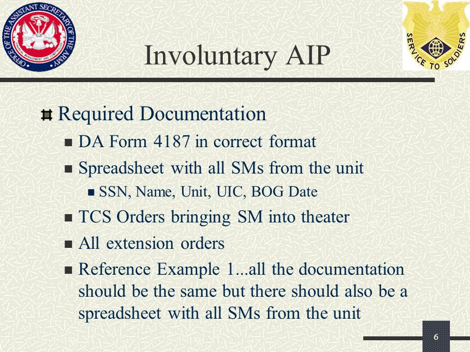 Involuntary AIP Required Documentation DA Form 4187 in correct format Spreadsheet with all SMs from the unit SSN, Name, Unit, UIC, BOG Date TCS Orders bringing SM into theater All extension orders Reference Example 1...all the documentation should be the same but there should also be a spreadsheet with all SMs from the unit 6