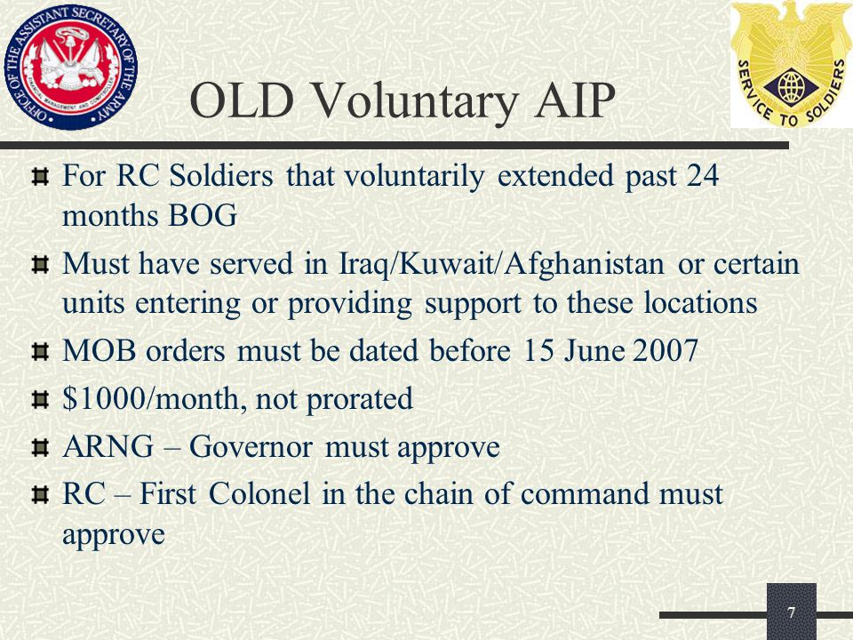 OLD Voluntary AIP For RC Soldiers that voluntarily extended past 24 months BOG Must have served in Iraq/Kuwait/Afghanistan or certain units entering or providing support to these locations MOB orders must be dated before 15 June 2007 $1000/month, not prorated ARNG – Governor must approve RC – First Colonel in the chain of command must approve 7