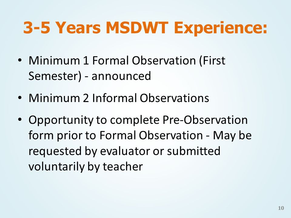 3-5 Years MSDWT Experience: Minimum 1 Formal Observation (First Semester) - announced Minimum 2 Informal Observations Opportunity to complete Pre-Observation form prior to Formal Observation - May be requested by evaluator or submitted voluntarily by teacher 10