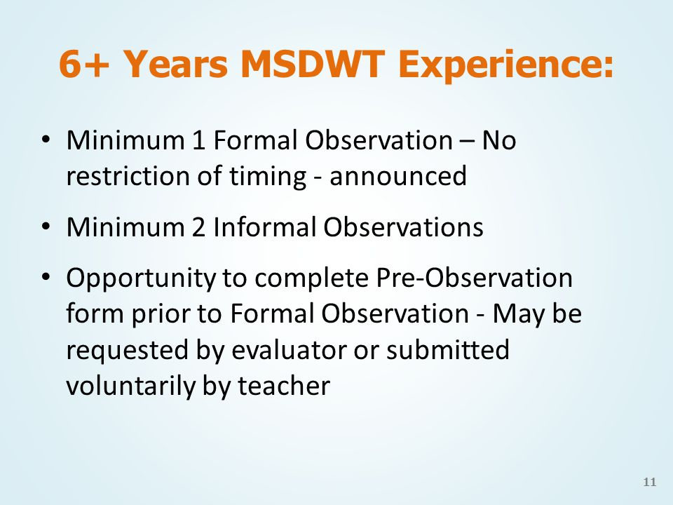 6+ Years MSDWT Experience: Minimum 1 Formal Observation – No restriction of timing - announced Minimum 2 Informal Observations Opportunity to complete Pre-Observation form prior to Formal Observation - May be requested by evaluator or submitted voluntarily by teacher 11