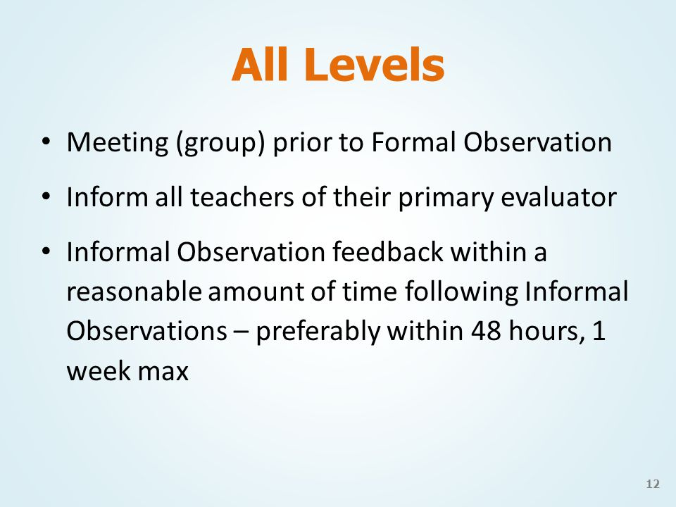 All Levels Meeting (group) prior to Formal Observation Inform all teachers of their primary evaluator Informal Observation feedback within a reasonable amount of time following Informal Observations – preferably within 48 hours, 1 week max 12