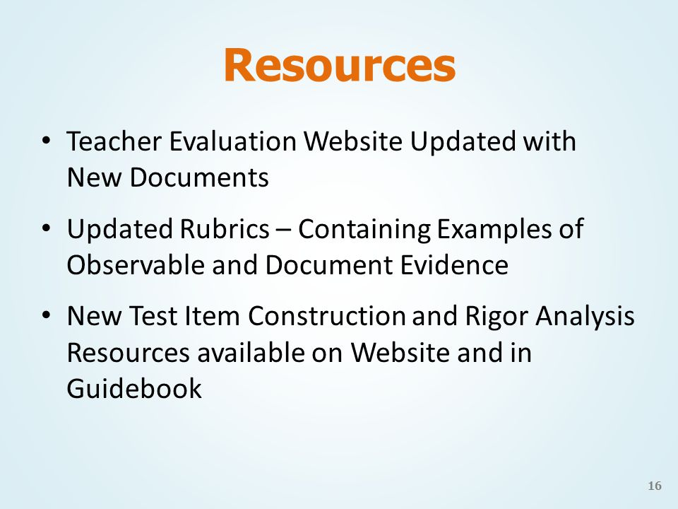 Resources Teacher Evaluation Website Updated with New Documents Updated Rubrics – Containing Examples of Observable and Document Evidence New Test Item Construction and Rigor Analysis Resources available on Website and in Guidebook 16