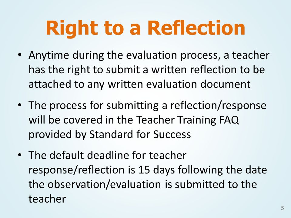 Right to a Reflection Anytime during the evaluation process, a teacher has the right to submit a written reflection to be attached to any written evaluation document The process for submitting a reflection/response will be covered in the Teacher Training FAQ provided by Standard for Success The default deadline for teacher response/reflection is 15 days following the date the observation/evaluation is submitted to the teacher 5