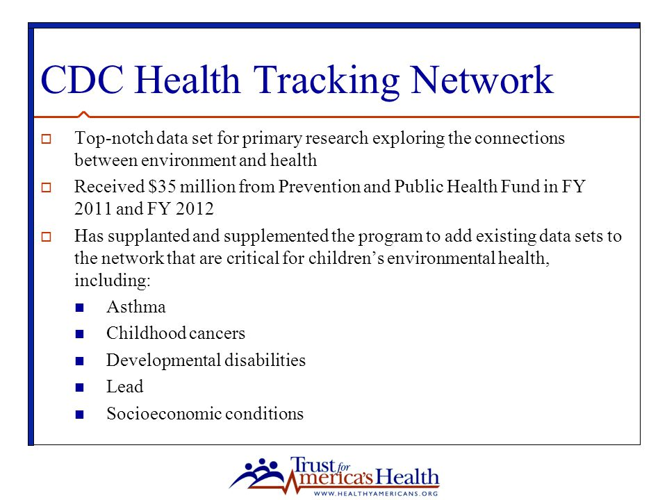 CDC Health Tracking Network  Top-notch data set for primary research exploring the connections between environment and health  Received $35 million from Prevention and Public Health Fund in FY 2011 and FY 2012  Has supplanted and supplemented the program to add existing data sets to the network that are critical for children's environmental health, including: Asthma Childhood cancers Developmental disabilities Lead Socioeconomic conditions