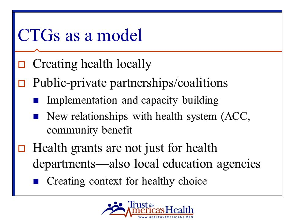 CTGs as a model  Creating health locally  Public-private partnerships/coalitions Implementation and capacity building New relationships with health system (ACC, community benefit  Health grants are not just for health departments—also local education agencies Creating context for healthy choice