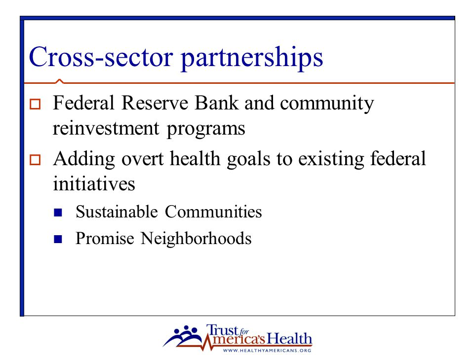 Cross-sector partnerships  Federal Reserve Bank and community reinvestment programs  Adding overt health goals to existing federal initiatives Sustainable Communities Promise Neighborhoods