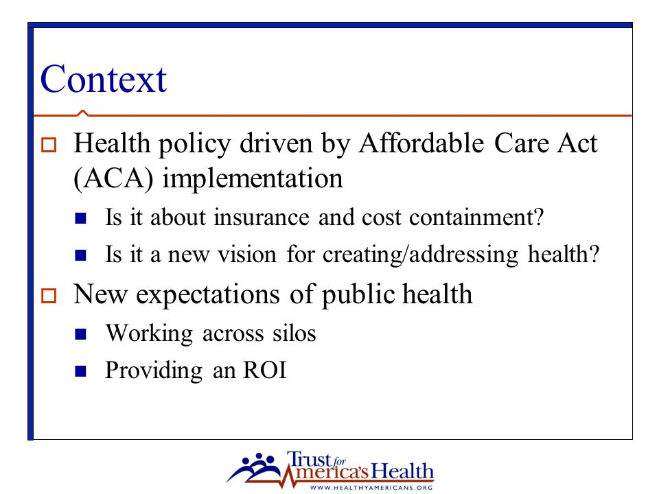 Context  Health policy driven by Affordable Care Act (ACA) implementation Is it about insurance and cost containment.