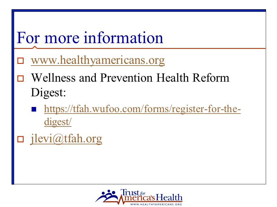 For more information  www.healthyamericans.org www.healthyamericans.org  Wellness and Prevention Health Reform Digest: https://tfah.wufoo.com/forms/register-for-the- digest/ https://tfah.wufoo.com/forms/register-for-the- digest/  jlevi@tfah.org jlevi@tfah.org