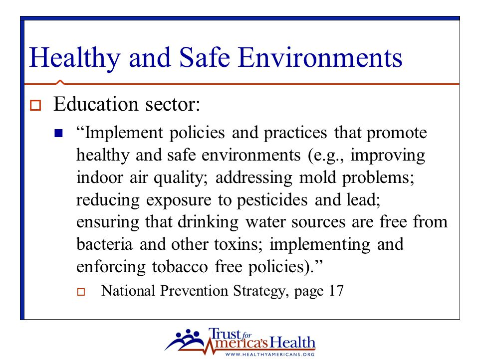 Healthy and Safe Environments  Education sector: Implement policies and practices that promote healthy and safe environments (e.g., improving indoor air quality; addressing mold problems; reducing exposure to pesticides and lead; ensuring that drinking water sources are free from bacteria and other toxins; implementing and enforcing tobacco free policies).  National Prevention Strategy, page 17