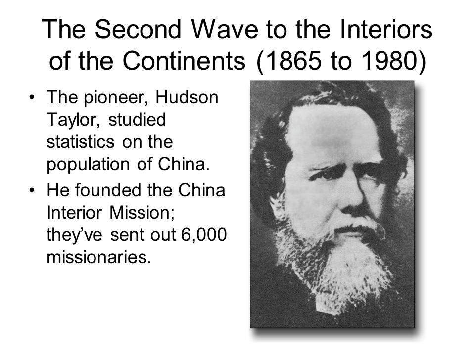 The Second Wave to the Interiors of the Continents (1865 to 1980) The pioneer, Hudson Taylor, studied statistics on the population of China.