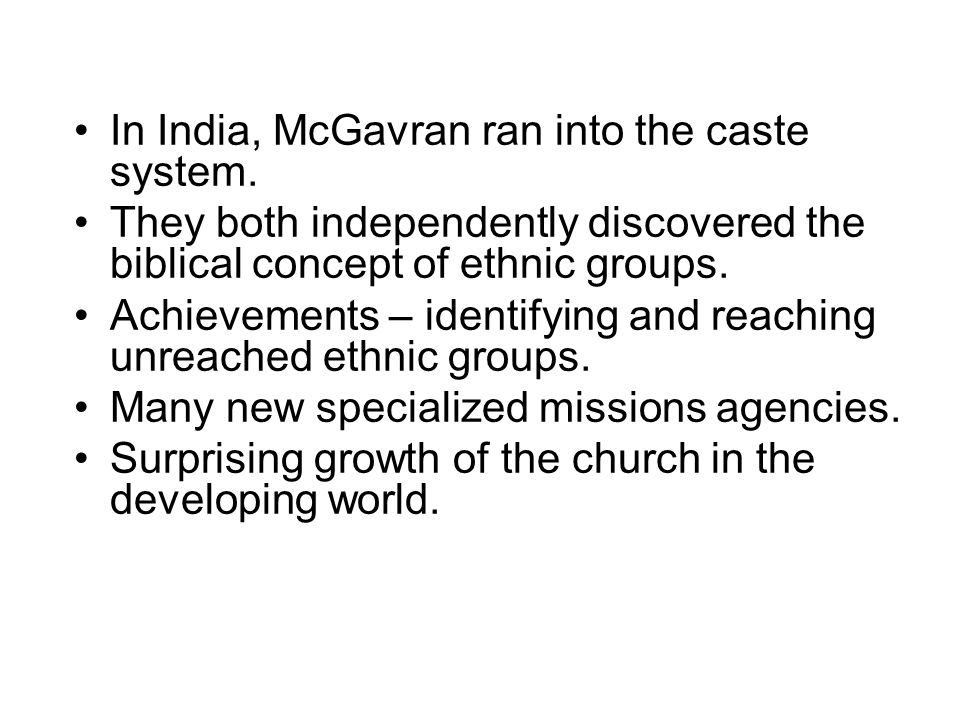 In India, McGavran ran into the caste system. They both independently discovered the biblical concept of ethnic groups. Achievements – identifying and