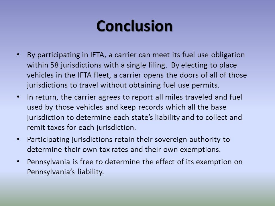 Conclusion By participating in IFTA, a carrier can meet its fuel use obligation within 58 jurisdictions with a single filing.