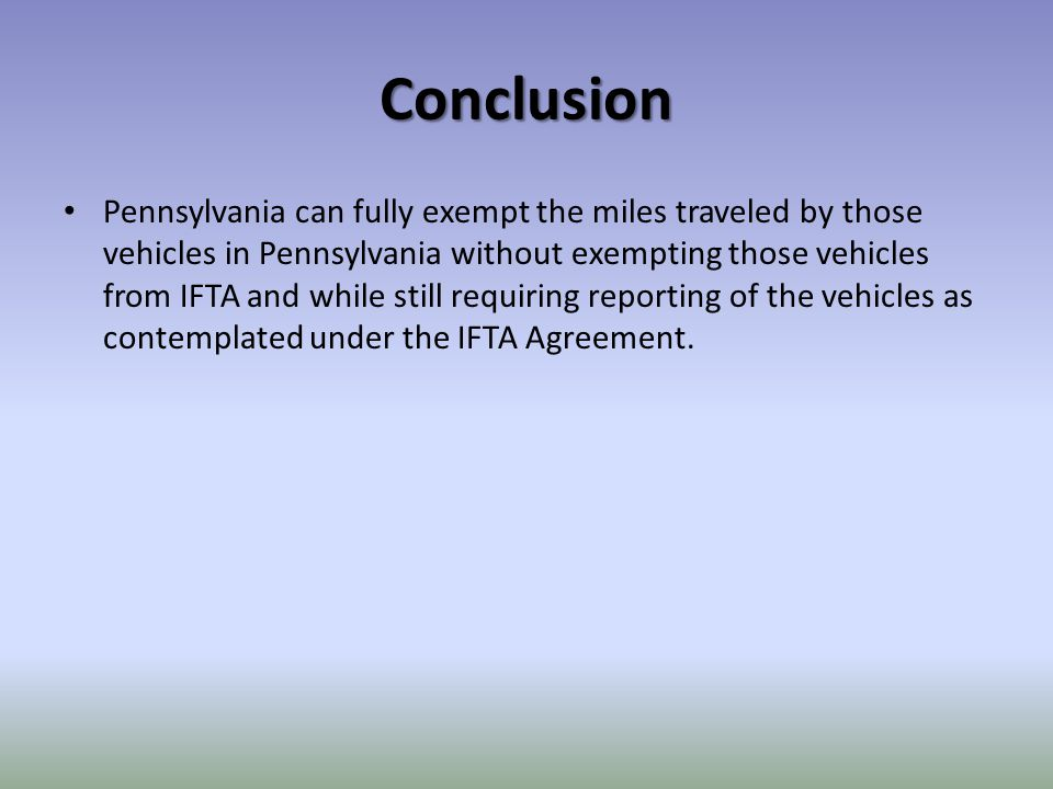 Conclusion Pennsylvania can fully exempt the miles traveled by those vehicles in Pennsylvania without exempting those vehicles from IFTA and while still requiring reporting of the vehicles as contemplated under the IFTA Agreement.