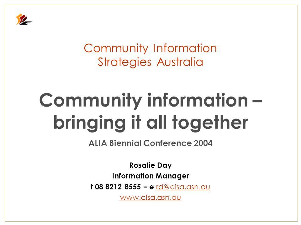 Community Information Strategies Australia Community information – bringing it all together ALIA Biennial Conference 2004 Rosalie Day Information Manager t 08 8212 8555 – e rd@cisa.asn.au rd@cisa.asn.au www.cisa.asn.au