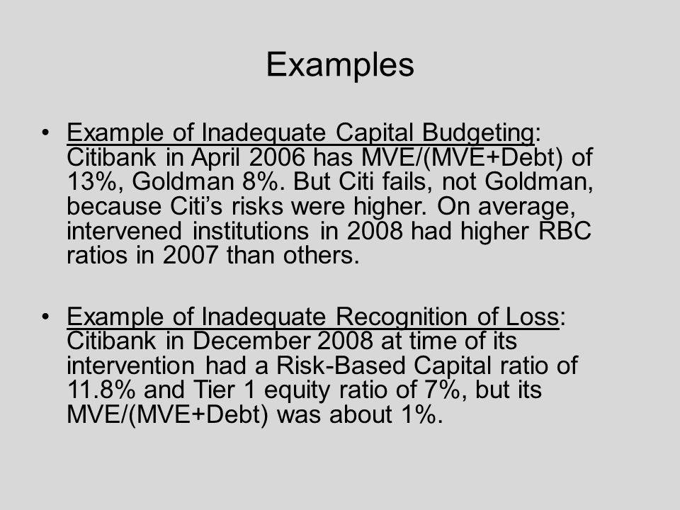 Examples Example of Inadequate Capital Budgeting: Citibank in April 2006 has MVE/(MVE+Debt) of 13%, Goldman 8%.