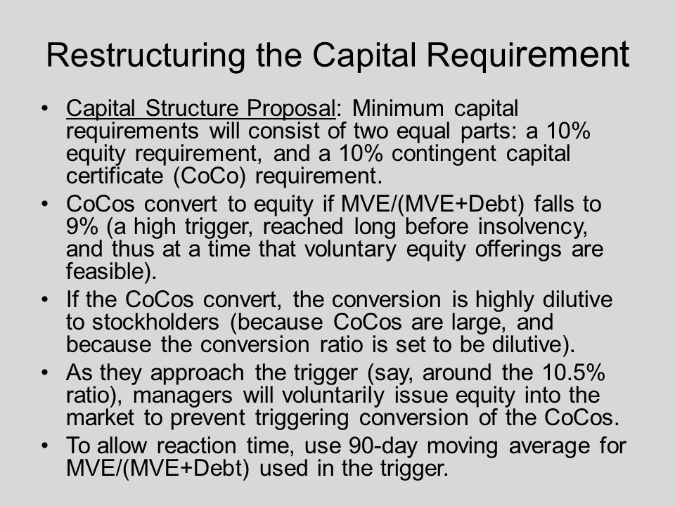 Restructuring the Capital Requi rement Capital Structure Proposal: Minimum capital requirements will consist of two equal parts: a 10% equity requirement, and a 10% contingent capital certificate (CoCo) requirement.