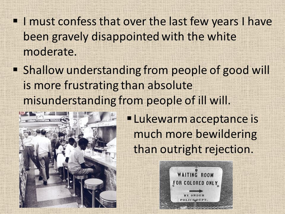  I must confess that over the last few years I have been gravely disappointed with the white moderate.