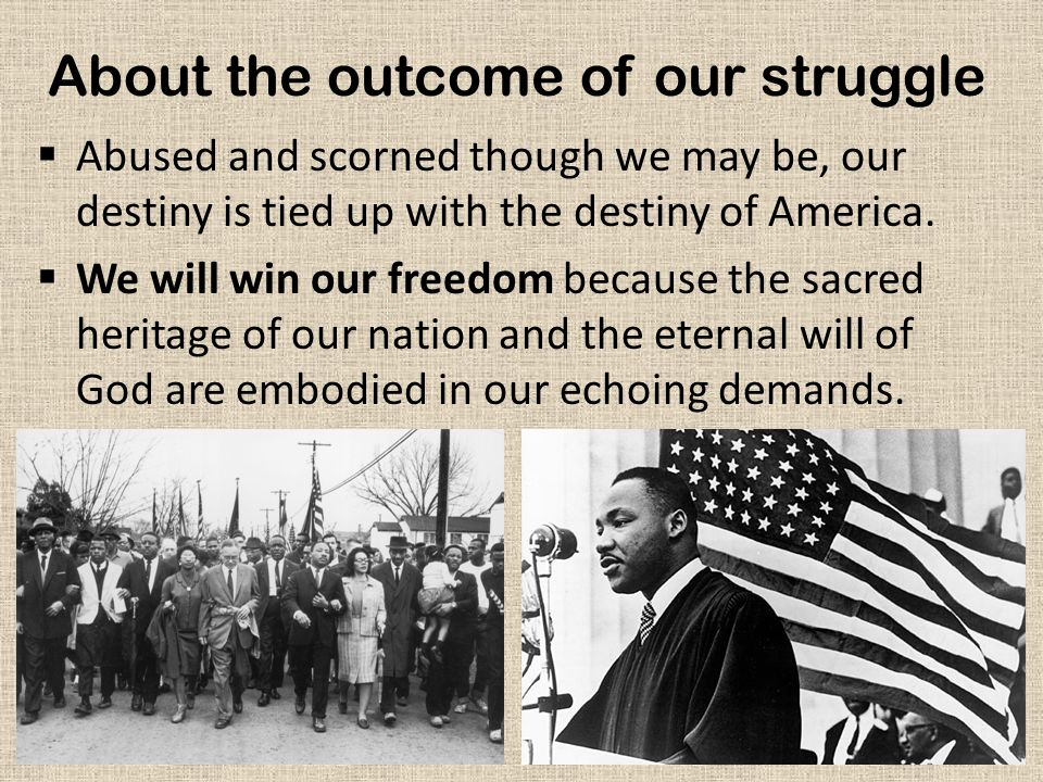 About the outcome of our struggle  Abused and scorned though we may be, our destiny is tied up with the destiny of America.
