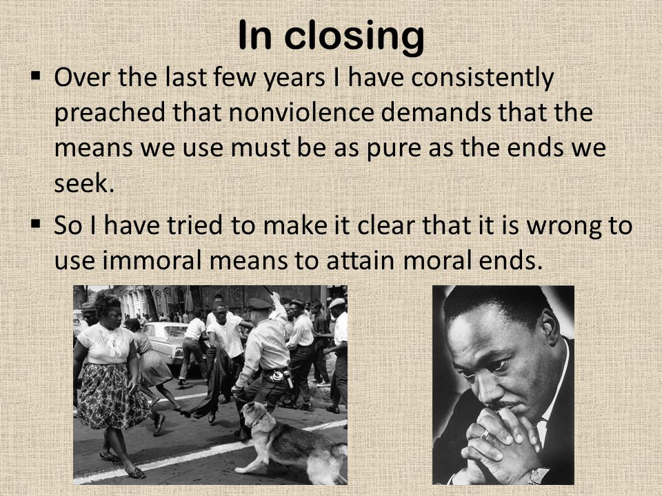 In closing  Over the last few years I have consistently preached that nonviolence demands that the means we use must be as pure as the ends we seek.