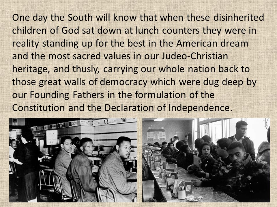 One day the South will know that when these disinherited children of God sat down at lunch counters they were in reality standing up for the best in the American dream and the most sacred values in our Judeo-Christian heritage, and thusly, carrying our whole nation back to those great walls of democracy which were dug deep by our Founding Fathers in the formulation of the Constitution and the Declaration of Independence.
