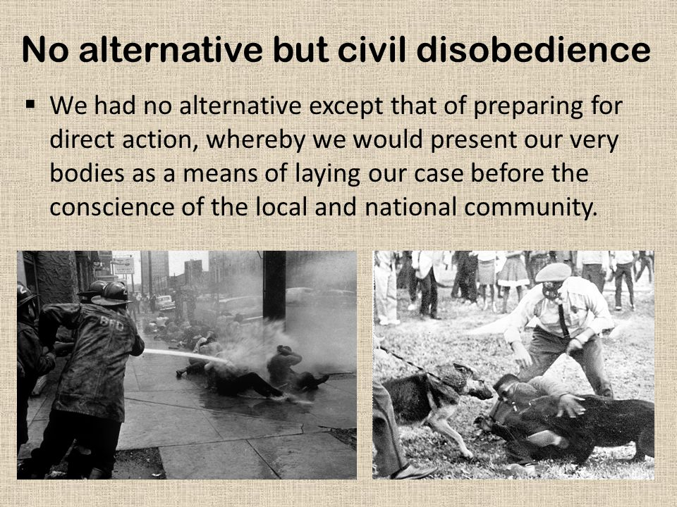 No alternative but civil disobedience  We had no alternative except that of preparing for direct action, whereby we would present our very bodies as a means of laying our case before the conscience of the local and national community.
