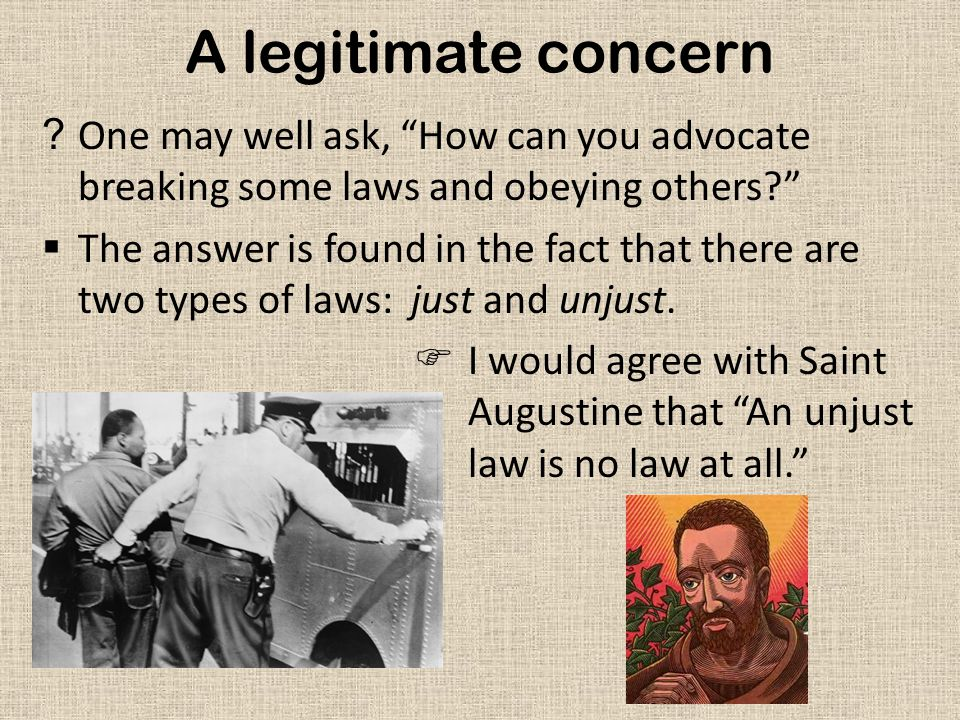 A legitimate concern ?One may well ask, How can you advocate breaking some laws and obeying others?  The answer is found in the fact that there are two types of laws: just and unjust.