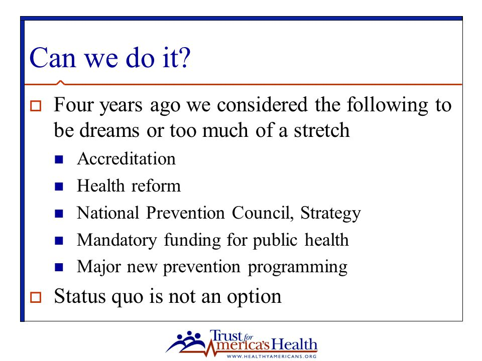 Can we do it?  Four years ago we considered the following to be dreams or too much of a stretch Accreditation Health reform National Prevention Counc