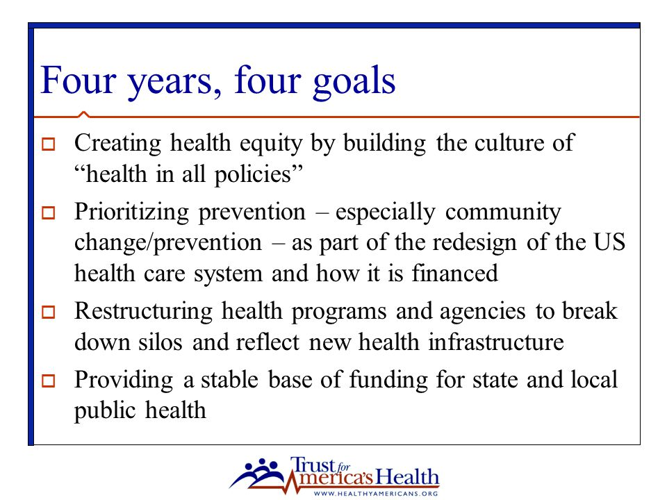 "Four years, four goals  Creating health equity by building the culture of ""health in all policies""  Prioritizing prevention – especially community c"