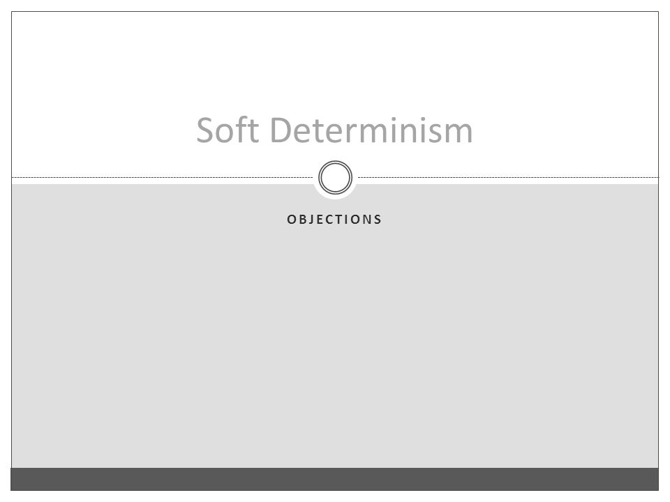 OBJECTIONS Soft Determinism