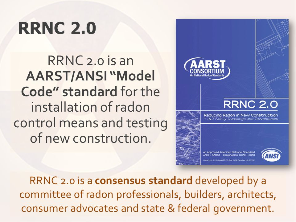 "RRNC 2.0 RRNC 2.0 is an AARST/ANSI ""Model Code"" standard for the installation of radon control means and testing of new construction. RRNC 2.0 is a co"