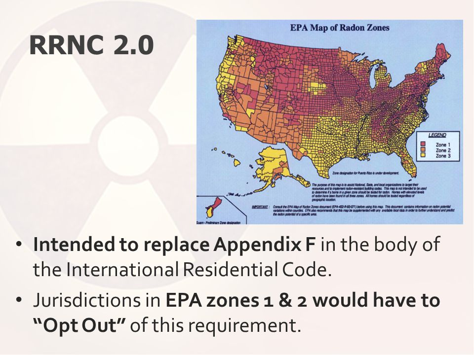 "RRNC 2.0 Intended to replace Appendix F in the body of the International Residential Code. Jurisdictions in EPA zones 1 & 2 would have to ""Opt Out"" of"