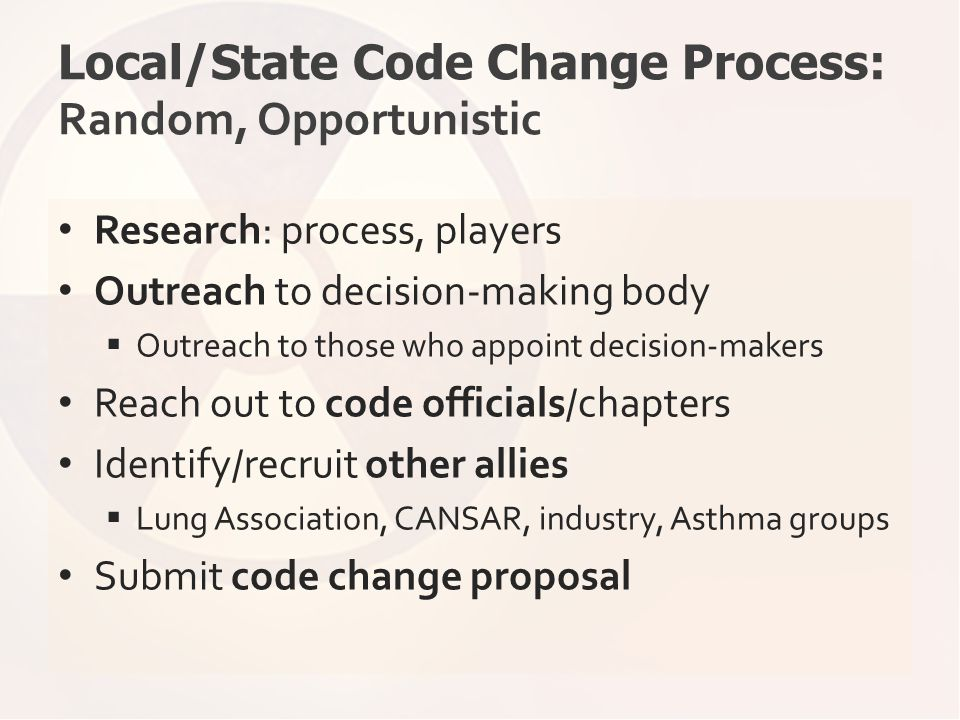 Local/State Code Change Process: Random, Opportunistic Research: process, players Outreach to decision-making body  Outreach to those who appoint dec