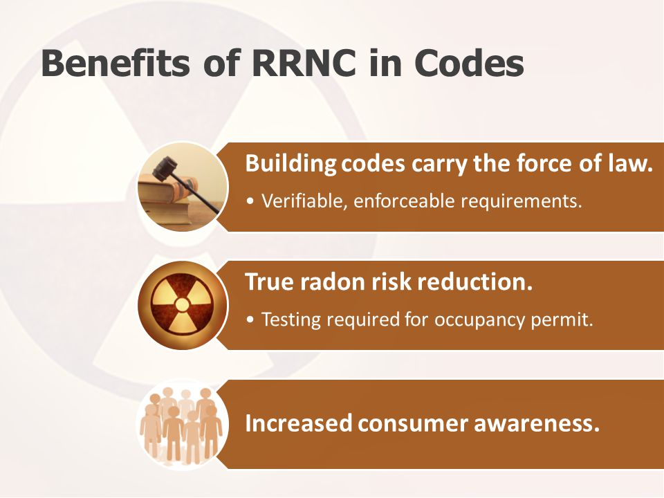 Benefits of RRNC in Codes Building codes carry the force of law. Verifiable, enforceable requirements. True radon risk reduction. Testing required for