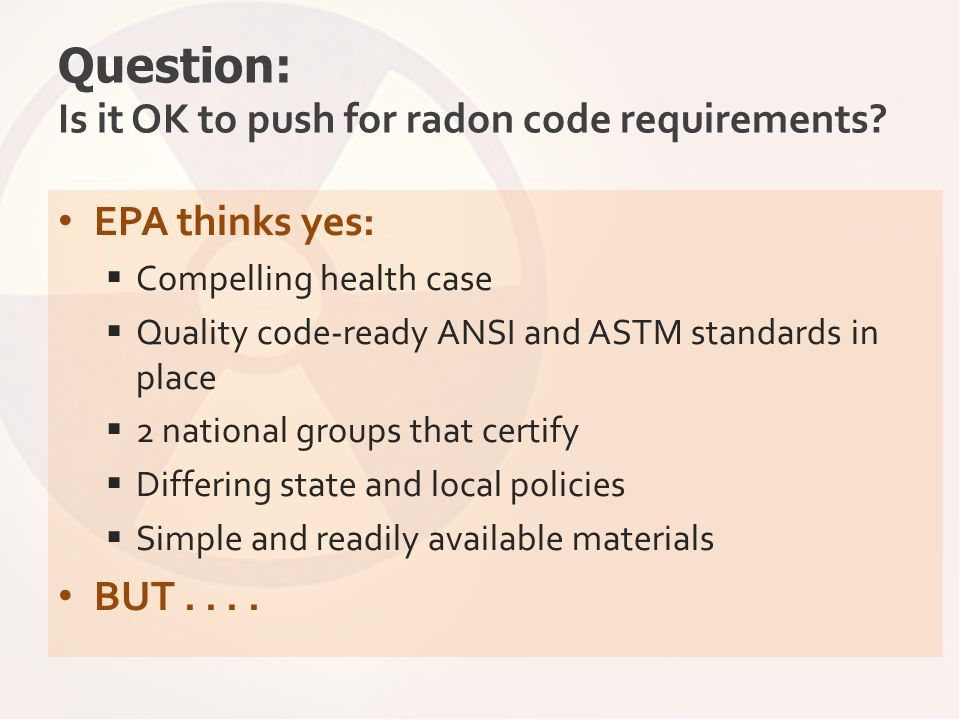 Question: Is it OK to push for radon code requirements? EPA thinks yes:  Compelling health case  Quality code-ready ANSI and ASTM standards in place