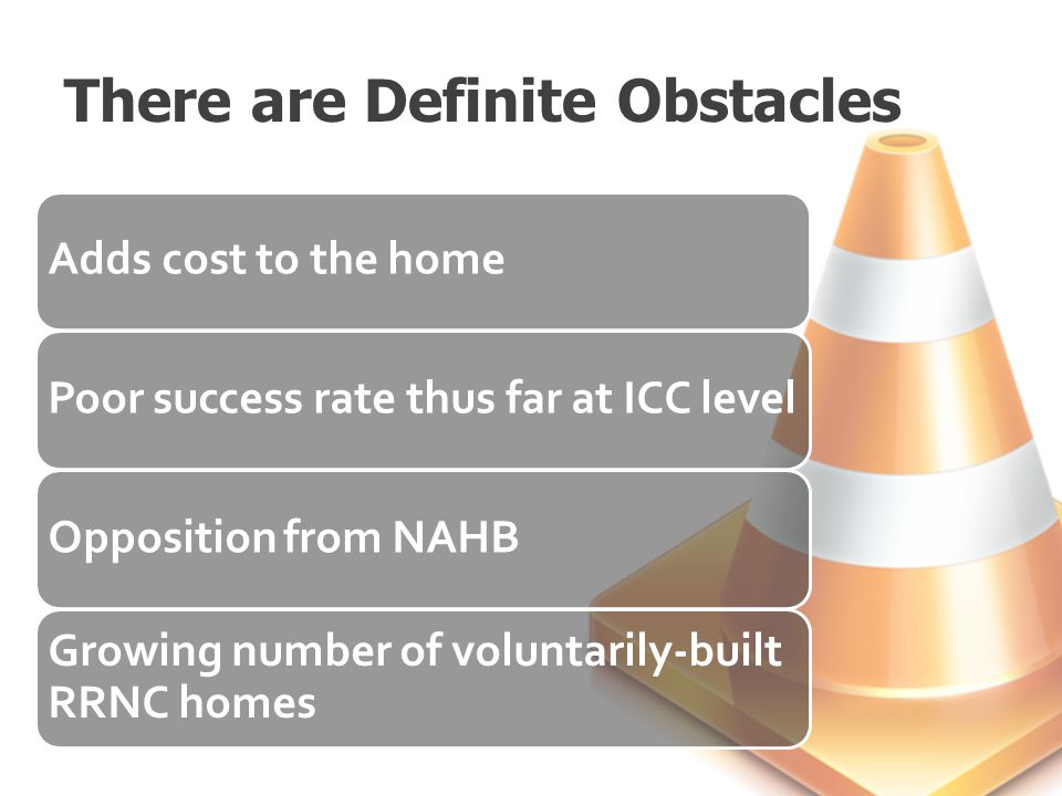 There are Definite Obstacles Adds cost to the homePoor success rate thus far at ICC levelOpposition from NAHB Growing number of voluntarily-built RRNC