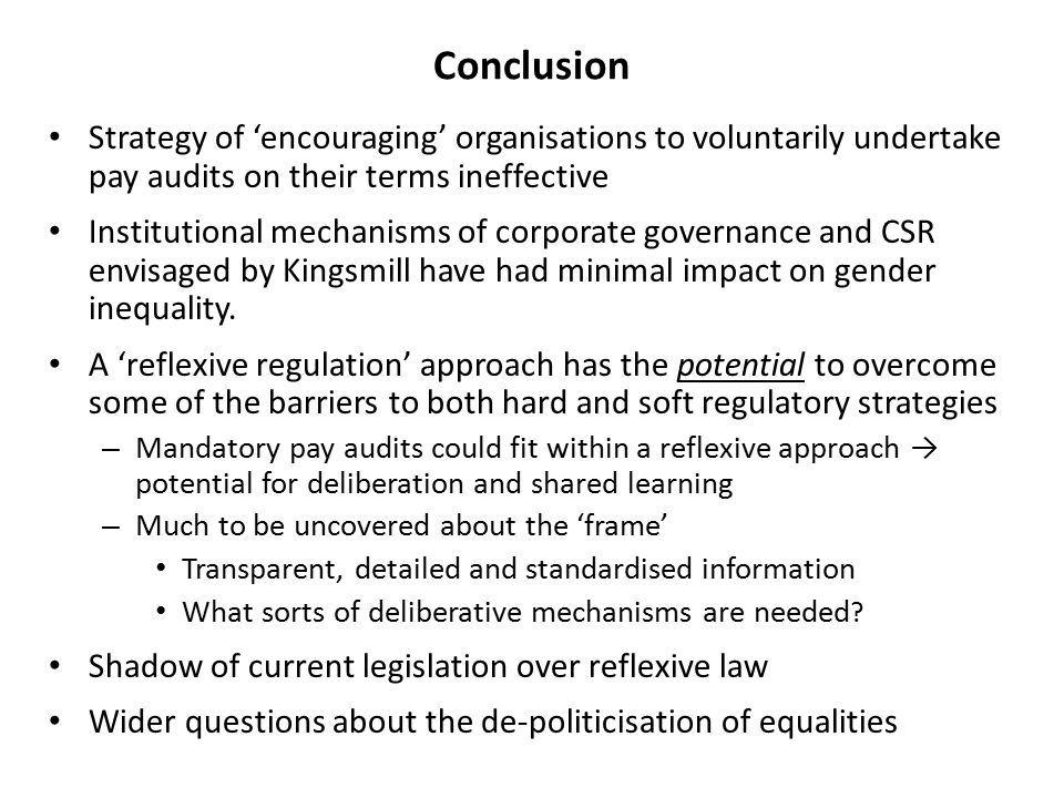 Conclusion Strategy of 'encouraging' organisations to voluntarily undertake pay audits on their terms ineffective Institutional mechanisms of corporate governance and CSR envisaged by Kingsmill have had minimal impact on gender inequality.