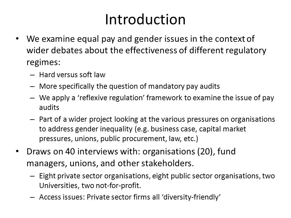 Introduction We examine equal pay and gender issues in the context of wider debates about the effectiveness of different regulatory regimes: – Hard versus soft law – More specifically the question of mandatory pay audits – We apply a 'reflexive regulation' framework to examine the issue of pay audits – Part of a wider project looking at the various pressures on organisations to address gender inequality (e.g.