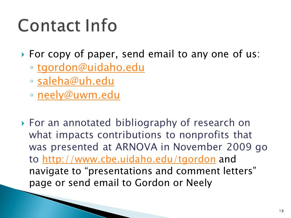  For copy of paper, send email to any one of us: ◦ tgordon@uidaho.edu tgordon@uidaho.edu ◦ saleha@uh.edu saleha@uh.edu ◦ neely@uwm.edu neely@uwm.edu  For an annotated bibliography of research on what impacts contributions to nonprofits that was presented at ARNOVA in November 2009 go to http://www.cbe.uidaho.edu/tgordon and navigate to presentations and comment letters page or send email to Gordon or Neely http://www.cbe.uidaho.edu/tgordon 18
