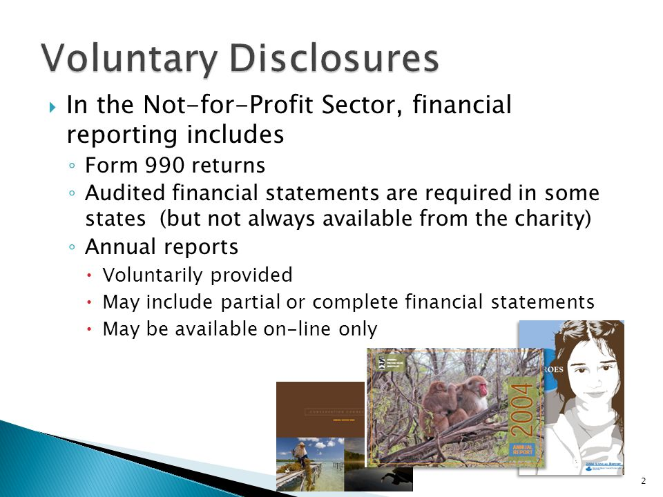 In the Not-for-Profit Sector, financial reporting includes ◦ Form 990 returns ◦ Audited financial statements are required in some states (but not always available from the charity) ◦ Annual reports  Voluntarily provided  May include partial or complete financial statements  May be available on-line only 2