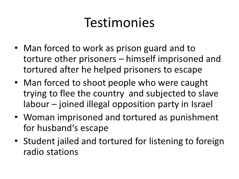 Testimonies Man forced to work as prison guard and to torture other prisoners – himself imprisoned and tortured after he helped prisoners to escape Man forced to shoot people who were caught trying to flee the country and subjected to slave labour – joined illegal opposition party in Israel Woman imprisoned and tortured as punishment for husband's escape Student jailed and tortured for listening to foreign radio stations