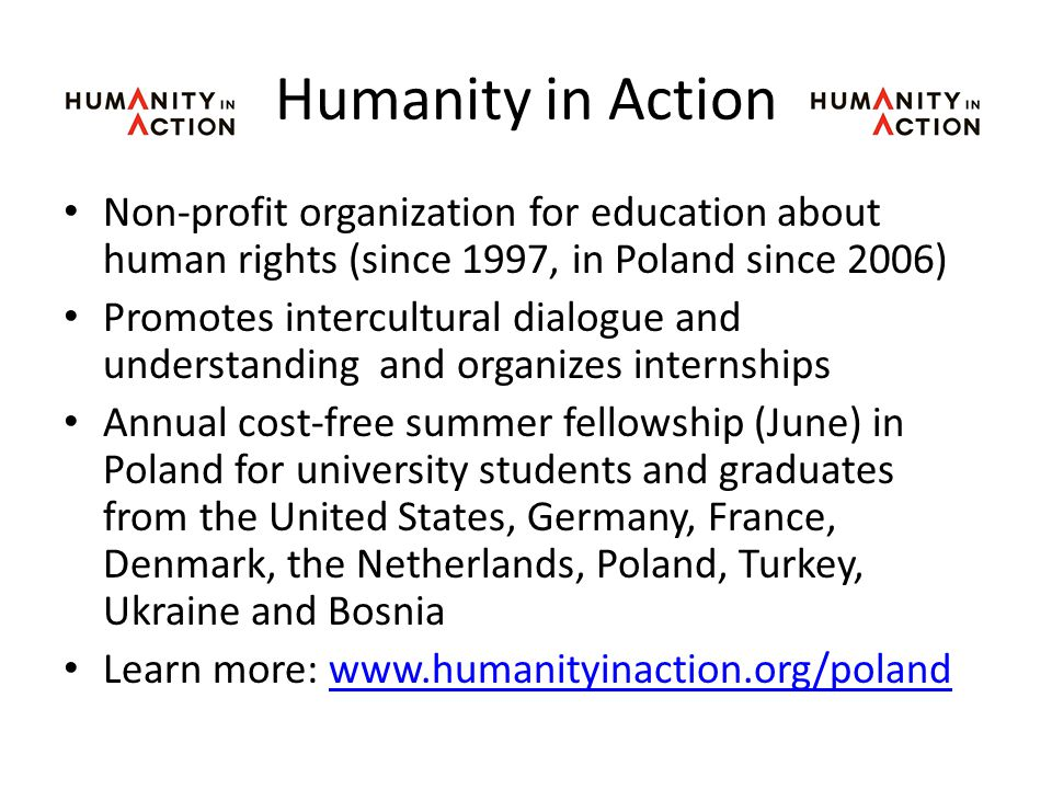 Humanity in Action Non-profit organization for education about human rights (since 1997, in Poland since 2006) Promotes intercultural dialogue and understanding and organizes internships Annual cost-free summer fellowship (June) in Poland for university students and graduates from the United States, Germany, France, Denmark, the Netherlands, Poland, Turkey, Ukraine and Bosnia Learn more: www.humanityinaction.org/polandwww.humanityinaction.org/poland