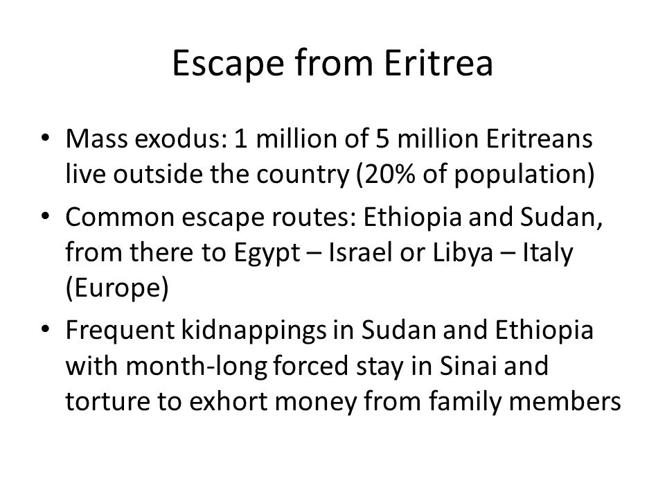 Escape from Eritrea Mass exodus: 1 million of 5 million Eritreans live outside the country (20% of population) Common escape routes: Ethiopia and Sudan, from there to Egypt – Israel or Libya – Italy (Europe) Frequent kidnappings in Sudan and Ethiopia with month-long forced stay in Sinai and torture to exhort money from family members