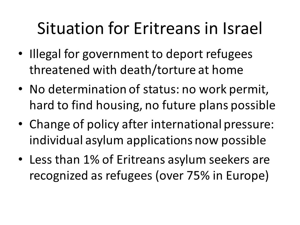 Situation for Eritreans in Israel Illegal for government to deport refugees threatened with death/torture at home No determination of status: no work permit, hard to find housing, no future plans possible Change of policy after international pressure: individual asylum applications now possible Less than 1% of Eritreans asylum seekers are recognized as refugees (over 75% in Europe)
