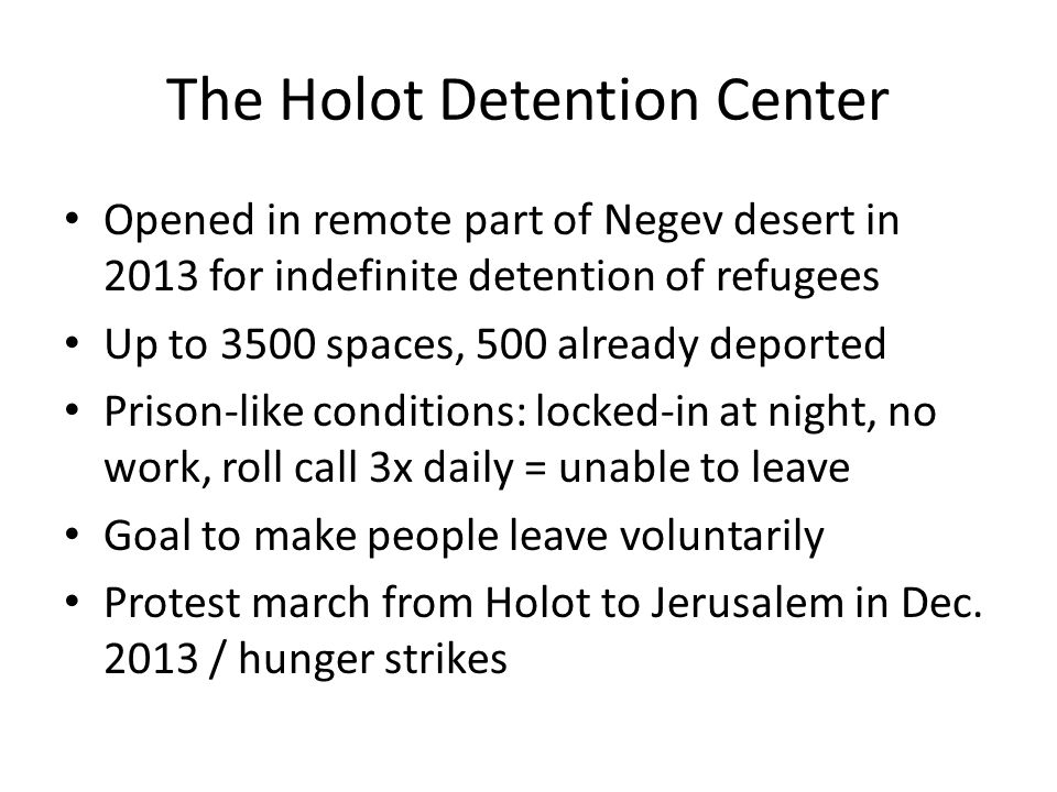 The Holot Detention Center Opened in remote part of Negev desert in 2013 for indefinite detention of refugees Up to 3500 spaces, 500 already deported Prison-like conditions: locked-in at night, no work, roll call 3x daily = unable to leave Goal to make people leave voluntarily Protest march from Holot to Jerusalem in Dec.