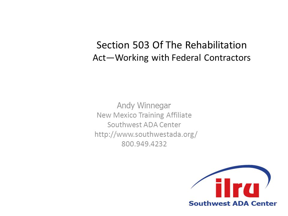 Section 503 Of The Rehabilitation Act—Working with Federal Contractors Andy Winnegar New Mexico Training Affiliate Southwest ADA Center http://www.southwestada.org/ 800.949.4232