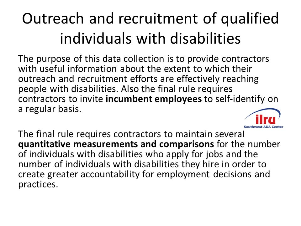 Outreach and recruitment of qualified individuals with disabilities The purpose of this data collection is to provide contractors with useful information about the extent to which their outreach and recruitment efforts are effectively reaching people with disabilities.