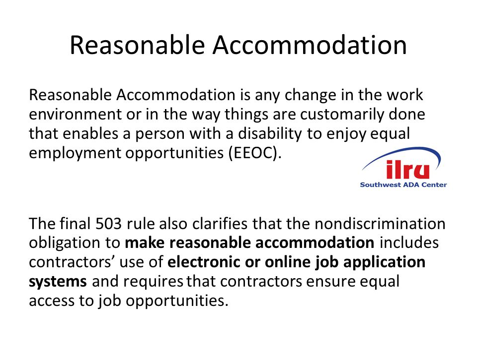 Reasonable Accommodation Reasonable Accommodation is any change in the work environment or in the way things are customarily done that enables a person with a disability to enjoy equal employment opportunities (EEOC).