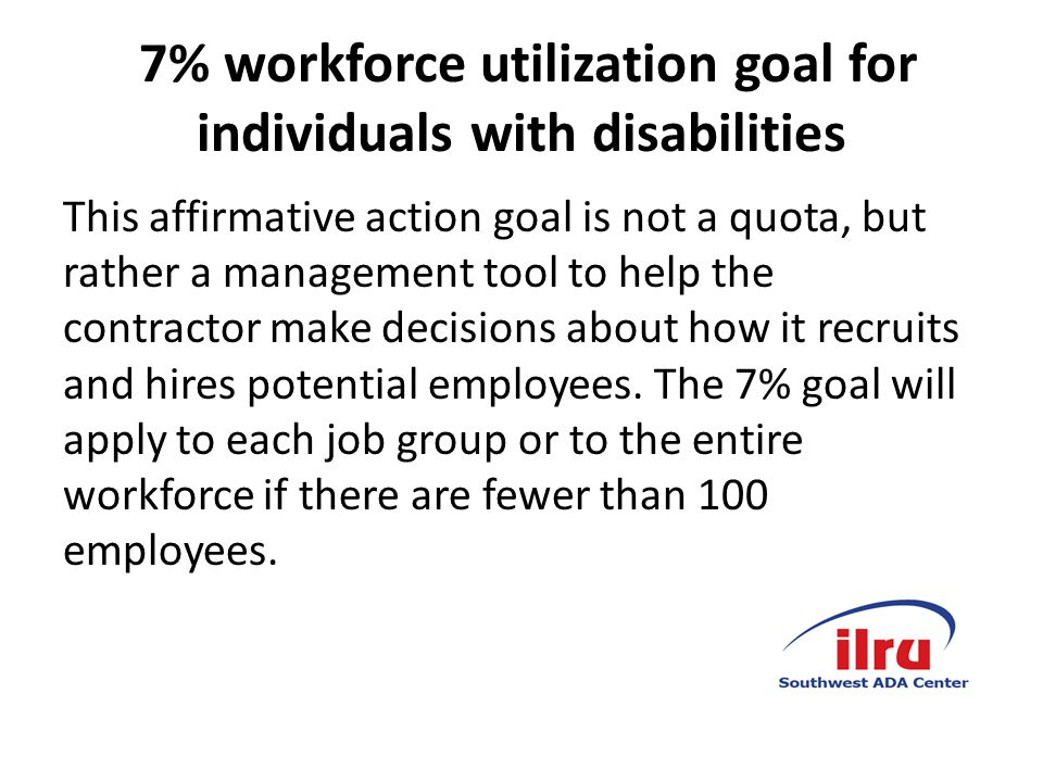 7% workforce utilization goal for individuals with disabilities This affirmative action goal is not a quota, but rather a management tool to help the contractor make decisions about how it recruits and hires potential employees.