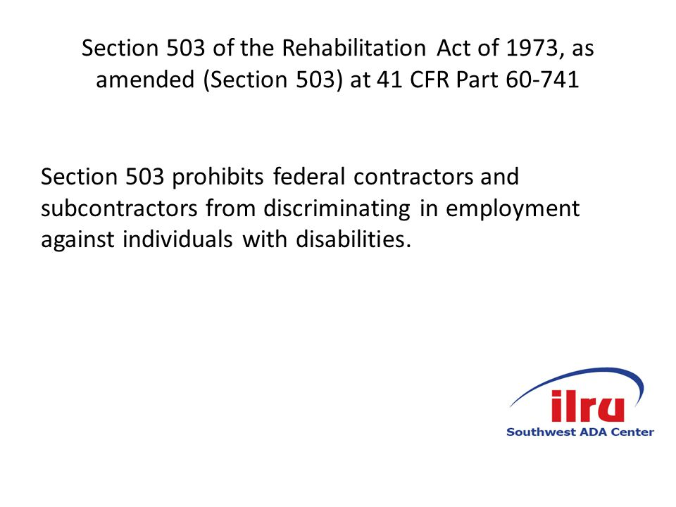 Section 503 of the Rehabilitation Act of 1973, as amended (Section 503) at 41 CFR Part 60-741 Section 503 prohibits federal contractors and subcontractors from discriminating in employment against individuals with disabilities.