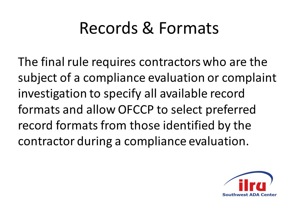 Records & Formats The final rule requires contractors who are the subject of a compliance evaluation or complaint investigation to specify all available record formats and allow OFCCP to select preferred record formats from those identified by the contractor during a compliance evaluation.